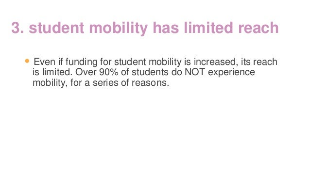 3. student mobility has limited reach • Even if funding for student mobility is increased, its reach is limited. Over 90% ...