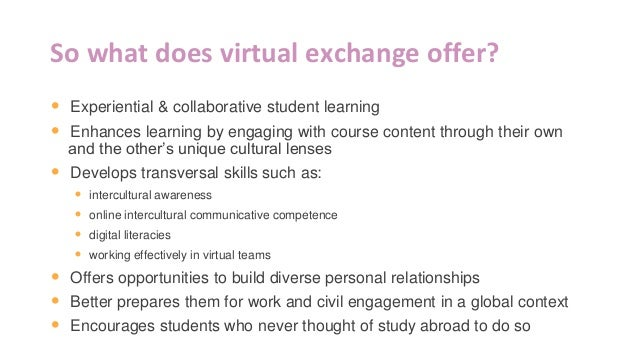 So what does virtual exchange offer? • Experiential & collaborative student learning • Enhances learning by engaging with ...