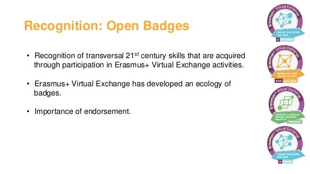 Recognition: Open Badges • Recognition of transversal 21st century skills that are acquired through participation in Erasm...