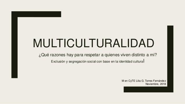 MULTICULTURALIDAD ¿Qué razones hay para respetar a quienes viven distinto a mí? Exclusión y segregación social con base en...