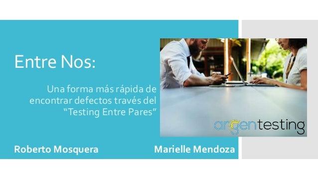 """Entre Nos: Una forma más rápida de encontrar defectos través del """"Testing Entre Pares"""" Roberto Mosquera Marielle Mendoza"""