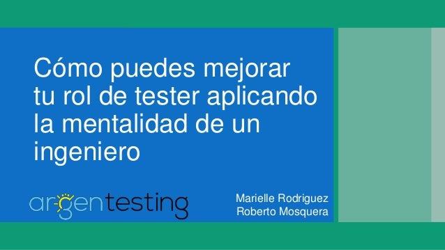 Cómo puedes mejorar tu rol de tester aplicando la mentalidad de un ingeniero Marielle Rodriguez Roberto Mosquera