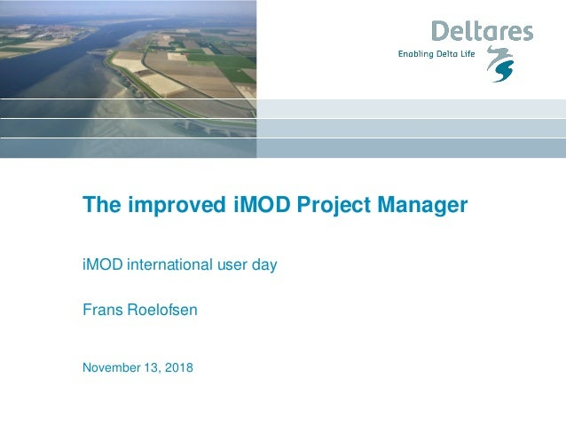 The improved iMOD Project Manager iMOD international user day Frans Roelofsen November 13, 2018