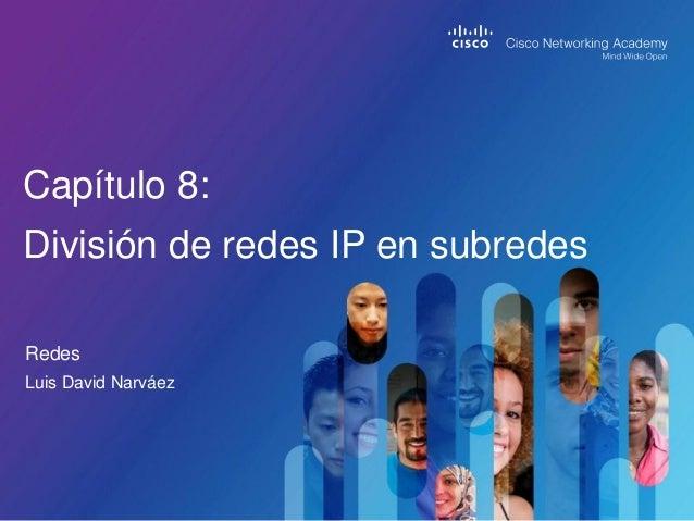 Redes Capítulo 8: División de redes IP en subredes Luis David Narváez