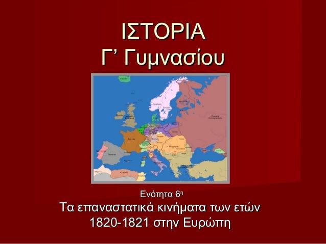 ΙΣΤΟΡΙΑ      Γ' Γυμνασίου             Ενότητα 6ηΤα επαναστατικά κινήματα των ετών     1820-1821 στην Ευρώπη