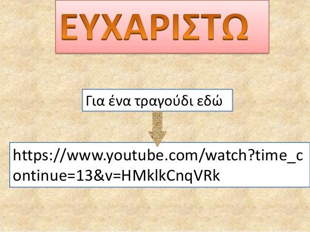 Για ένα τραγούδι εδώ https://www.youtube.com/watch?time_c ontinue=13&v=HMklkCnqVRk