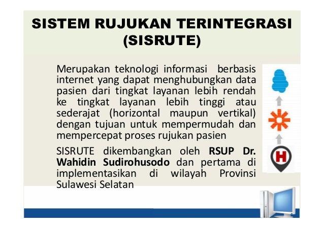 SISTEM RUJUKAN TERINTEGRASI (SISRUTE) Merupakan teknologi informasi berbasis internet yang dapat menghubungkan data pasien...