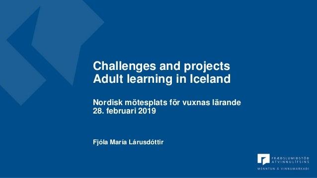 Challenges and projects Adult learning in Iceland Nordisk mötesplats för vuxnas lärande 28. februari 2019 Fjóla María Láru...