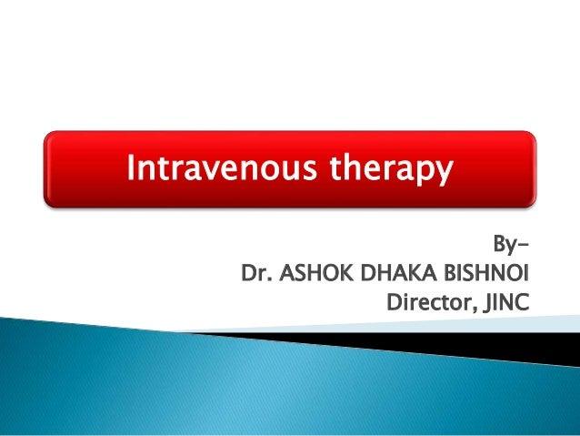 Intravenous therapy By- Dr. ASHOK DHAKA BISHNOI Director, JINC