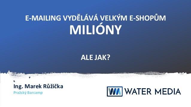 E-MAILING VYDĚLÁVÁ VELKÝM E-SHOPŮM MILIÓNY ALE JAK? Ing. Marek Růžička Pražský Barcamp