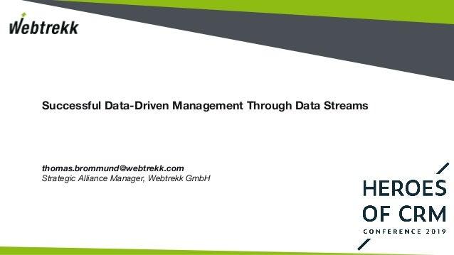 Successful Data-Driven Management Through Data Streams thomas.brommund@webtrekk.com Strategic Alliance Manager, Webtrekk G...