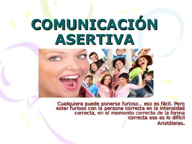 COMUNICACIÓNCOMUNICACIÓN ASERTIVAASERTIVA Cualquiera puede ponerse furioso… eso es fácil. PeroCualquiera puede ponerse fur...