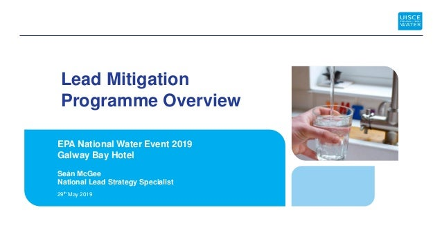 Lead Mitigation Programme Overview EPA National Water Event 2019 Galway Bay Hotel 29th May 2019 Seán McGee National Lead S...