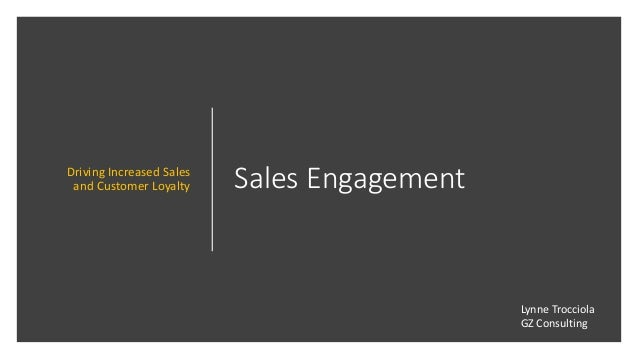 Sales EngagementDriving Increased Sales and Customer Loyalty Lynne Trocciola GZ Consulting