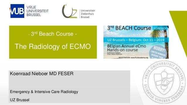 - 3rd Beach Course - The Radiology of ECMO Koenraad Nieboer MD FESER Emergency & Intensive Care Radiology UZ Brussel