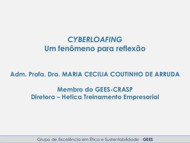 Grupo de Excelência em Ética e Sustentabilidade - GEES CYBERLOAFING Um fenômeno para reflexão Adm. Profa. Dra. MARIA CECIL...
