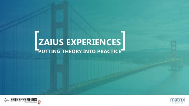 [ ]ZAIUS EXPERIENCES PUTTING THEORY INTO PRACTICE