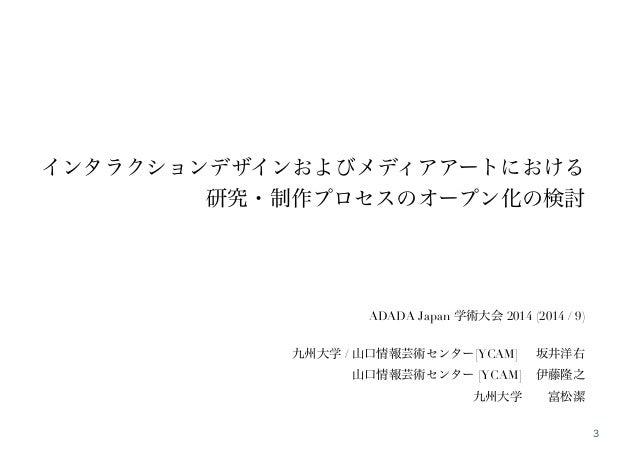 !  !  !  インタラクションデザインおよびメディアアートにおける  研究・制作プロセスのオープン化の検討  !  !  !  ADADA Japan 学術大会 2014 (2014 / 9)  九州大学 / 山口情報芸術センター[YCAM...