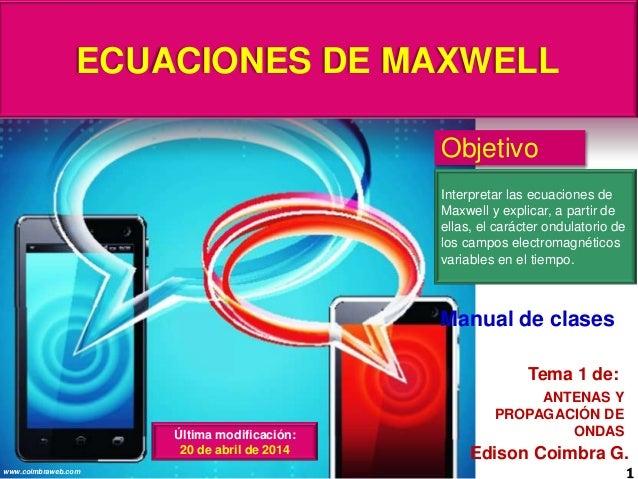 ECUACIONES DE MAXWELL 1www.coimbraweb.com Edison Coimbra G. ANTENAS Y PROPAGACIÓN DE ONDAS Tema 1 de: Manual de clases Obj...