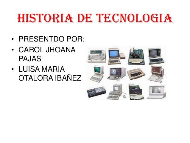 HISTORIA DE TECNOLOGIA• PRESENTDO POR:• CAROL JHOANA  PAJAS• LUISA MARIA  OTALORA IBAÑEZ