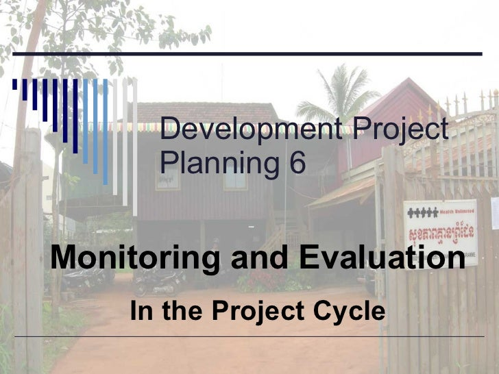Development Project Planning 6 Monitoring and Evaluation In the Project Cycle