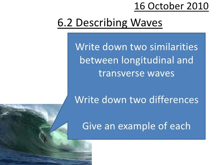 10 October 2010<br />6.2 Describing Waves<br />Write down two similarities between longitudinal and transverse waves<br />...