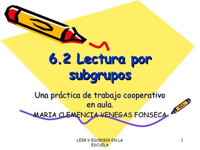 LEER Y ESCRIBIR EN LA ESCUELA 1 6.2 Lectura por6.2 Lectura por subgrupossubgrupos Una práctica de trabajo cooperativoUna p...