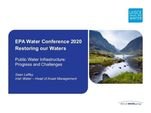 Public Water Infrastructure: Progress and Challenges Sean Laffey Irish Water – Head of Asset Management EPA Water Conferen...