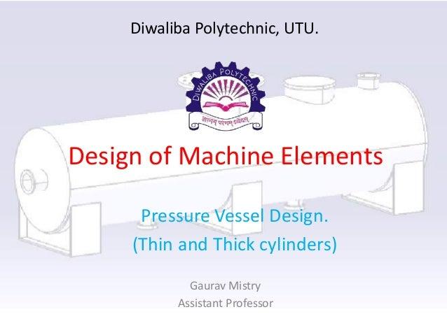 Design of Machine Elements Pressure Vessel Design. (Thin and Thick cylinders) Gaurav Mistry Assistant Professor Diwaliba P...