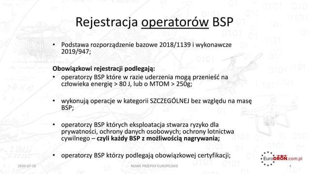 Rejestracja operatorów BSP • Podstawa rozporządzenie bazowe 2018/1139 i wykonawcze 2019/947; Obowiązkowi rejestracji podle...