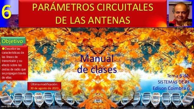 6 1 Manual de clases Última modificación: 30 de agosto de 2020 PARÁMETROS CIRCUITALES DE LAS ANTENAS Objetivo Describir l...