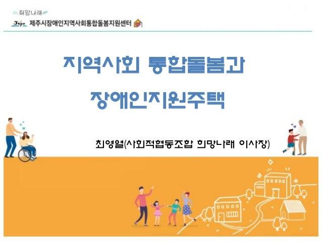 지역사회 통합돌봄과 장애인지원주택 최영열(사회적협동조합 희망나래 이사장)