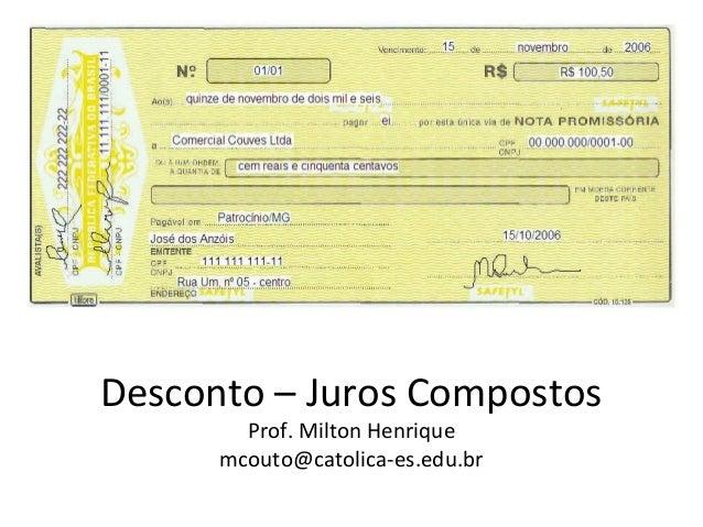Desconto – Juros Compostos Prof. Milton Henrique mcouto@catolica-es.edu.br
