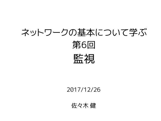 2017/12/26 佐々木 健 ネットワークの基本について学ぶ 第6回 監視