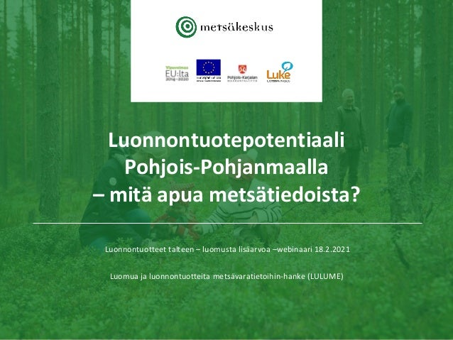Luonnontuotepotentiaali Pohjois-Pohjanmaalla – mitä apua metsätiedoista? Luonnontuotteet talteen – luomusta lisäarvoa –web...