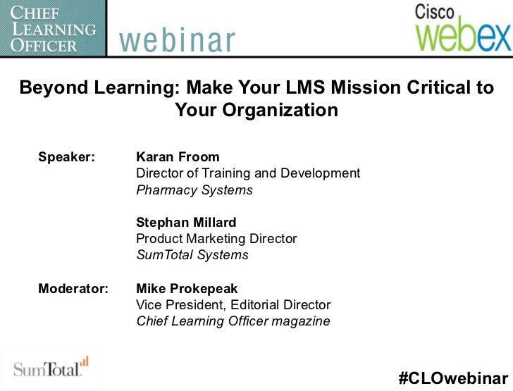 Beyond Learning: Make Your LMS Mission Critical to               Your Organization  Speaker:     Karan Froom              ...