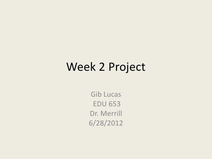 Week 2 Project   Gib Lucas    EDU 653   Dr. Merrill   6/28/2012