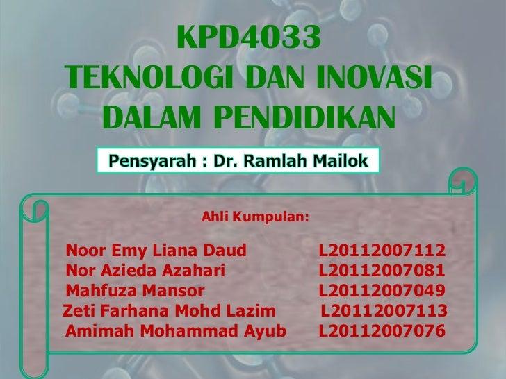 KPD4033TEKNOLOGI DAN INOVASI  DALAM PENDIDIKAN              Ahli Kumpulan:Noor Emy Liana Daud            L20112007112Nor A...