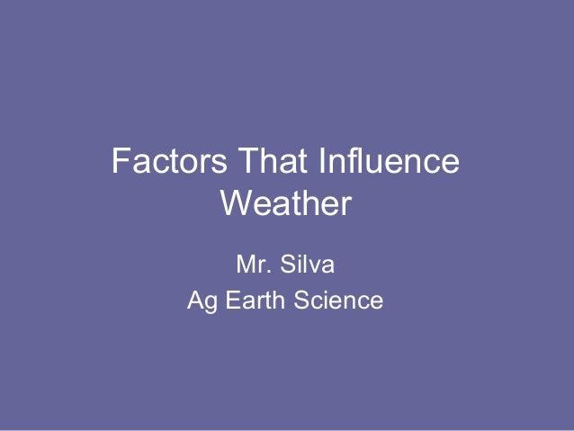 Factors That Influence       Weather        Mr. Silva    Ag Earth Science