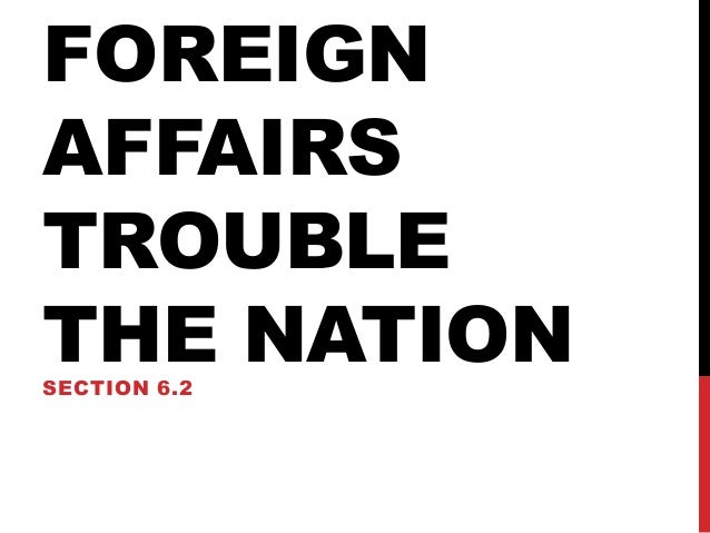 FOREIGN AFFAIRS TROUBLE THE NATION SECTION 6.2