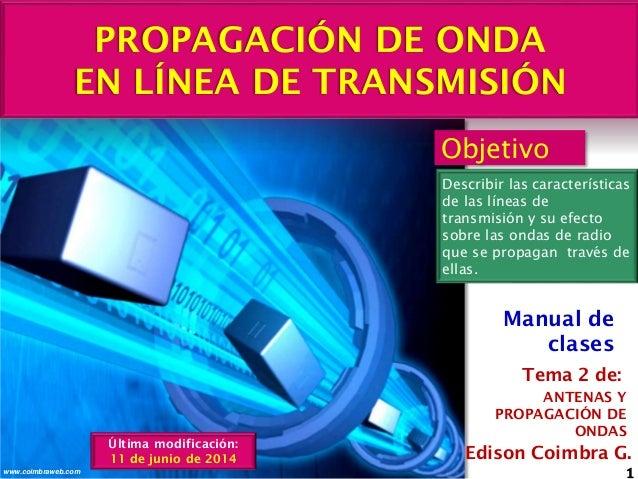 PROPAGACIÓN DE ONDA EN LÍNEA DE TRANSMISIÓN 1www.coimbraweb.com Edison Coimbra G. ANTENAS Y PROPAGACIÓN DE ONDAS Tema 2 de...