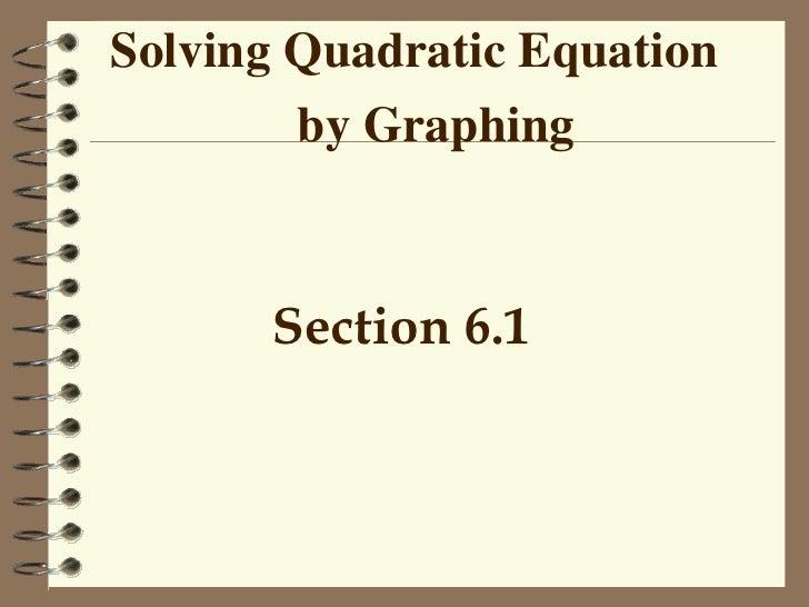 Solving Quadratic Equation  by Graphing <ul><li>Section 6.1 </li></ul>