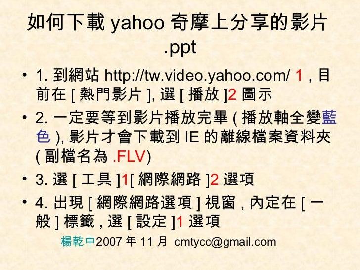 如何下載 yahoo 奇摩上分享的影片 .ppt <ul><li>1. 到網站 http://tw.video.yahoo.com/  1  , 目前在 [ 熱門影片 ], 選 [ 播放 ] 2 圖示 </li></ul><ul><li>2. ...