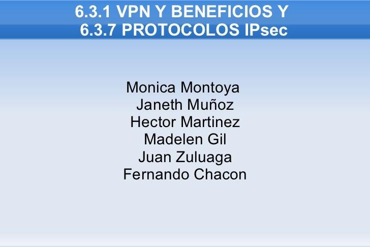 6.3.1 VPN Y BENEFICIOS Y  6.3.7 PROTOCOLOS IPsec Monica Montoya  Janeth Muñoz Hector Martinez Madelen Gil Juan Zuluaga Fer...