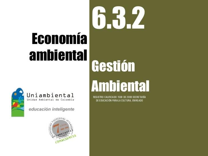 6.3.2Economíaambiental            Gestión            Ambiental            REGISTRO CALIFICADO 1568 DE 2009 SECRETARÍA     ...