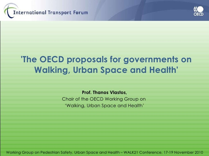 'The OECD proposals for governments on Walking, Urban Space and Health' Prof. Thanos Vlastos, Chair of the OECD Working Gr...