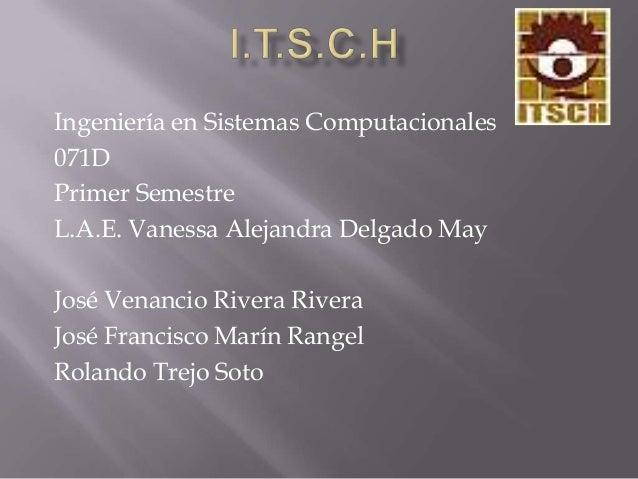Ingeniería en Sistemas Computacionales071DPrimer SemestreL.A.E. Vanessa Alejandra Delgado MayJosé Venancio Rivera RiveraJo...