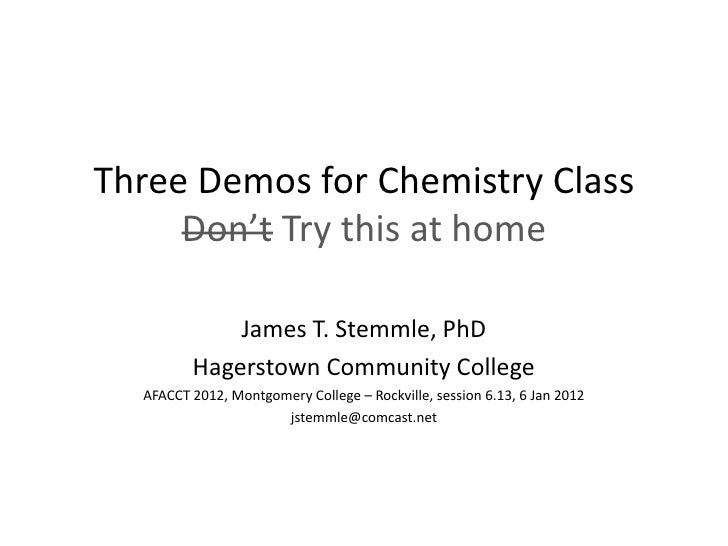 Three Demos for Chemistry Class     Don't Try this at home             James T. Stemmle, PhD         Hagerstown Community ...