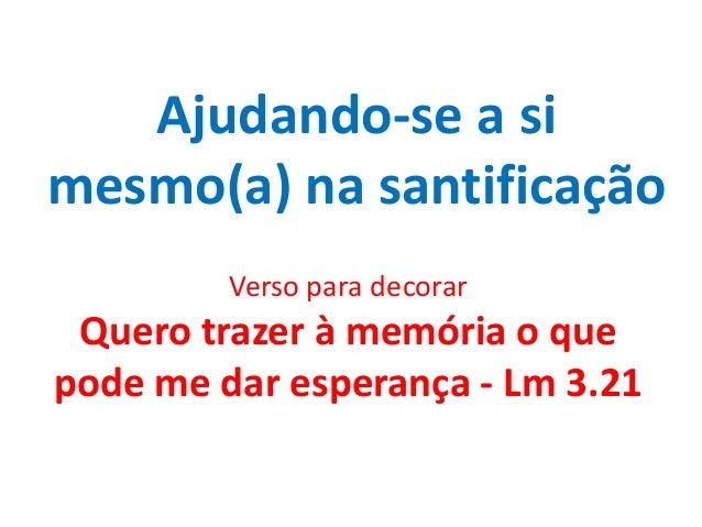 Ajudando-se a si mesmo(a) na santificação Verso para decorar Quero trazer à memória o que pode me dar esperança - Lm 3.21