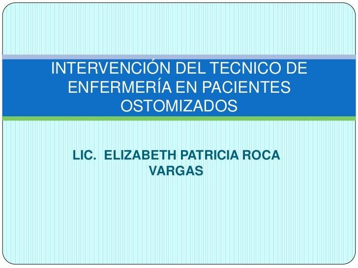 INTERVENCIÓN DEL TECNICO DE  ENFERMERÍA EN PACIENTES       OSTOMIZADOS  LIC. ELIZABETH PATRICIA ROCA             VARGAS